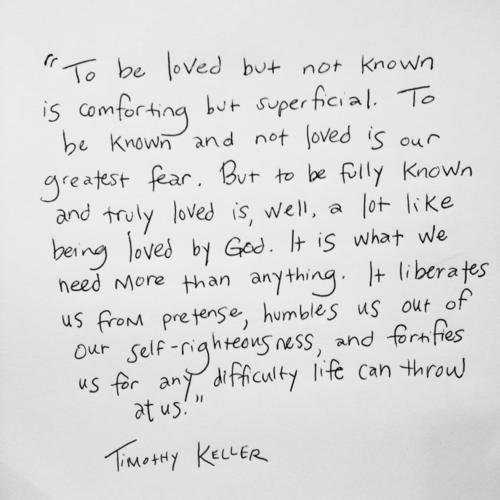 """To be loved but not known is comforting but superficial. To be known and not loved is our greatest fear. But to be fully known and truly loved is, well, a lot like being loved by God. It is what we need more than anything."" ~Tim Keller - Google Search"