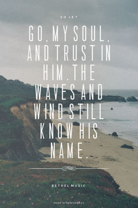 So let go my soul and trust in Him The waves and wind still know His name - Bethel Music   Sam made this with Spoken.ly