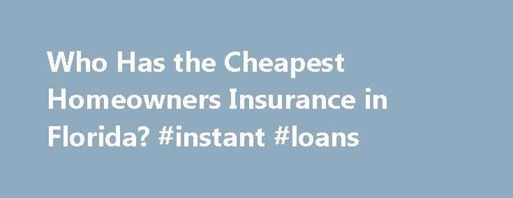 Who Has the Cheapest Homeowners Insurance in Florida? #instant #loans http://nef2.com/who-has-the-cheapest-homeowners-insurance-in-florida-instant-loans/  #home insurance florida # Who Has the Cheapest Homeowners Insurance in Florida? ValuePenguin's recently took a look at homeowners insurance rates in the most expensive state in the US, Florida. Florida's homeowners insurance rates are notoriously high because of the sheer amount of coastal real estate and the fact that it's hit by more…