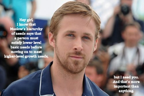 Ryan Gosling + Maslow's Hierarchy of Needs = LOVE