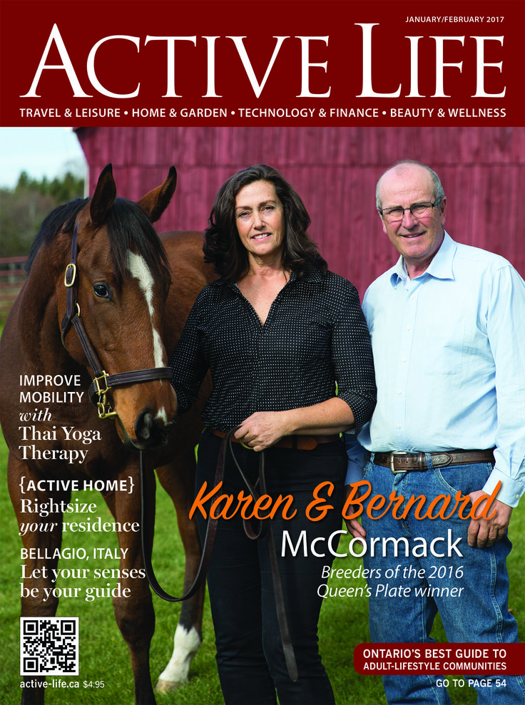 Click to read the latest free edition of active-life.ca / ACTIVE LIFE magazine now online! Cover Features #Karen and #BernardMcCormack - Award-Winning, Canadian Thoroughbred Breeders.  Inside this edition: Improve mobility with Thai Yoga Therapy, How to rightsize your residence, and let your senses be your guide as we take you to Bellagio, Italy in our travel feature. Find your new home or condo fast with Ontario's Best Guide to Adult-Lifestyle Communities & Living!