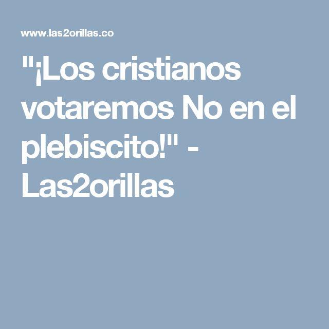 """""""¡Los cristianos votaremos No en el plebiscito!"""" - Las2orillas"""