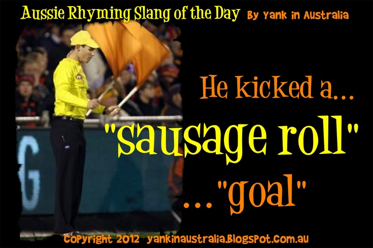 "AUSSIE RHYMING SLANG OF THE DAY:    What would be my list of Aussie slang be without one for Australian Rules Football (or ""footy"" as it's called!)    When a player kicks a goal, he kicks a ""SAUSAGE ROLL"" #aussielingo #australia #australian #travel www.yankinaustralia.blogspot.com.au"