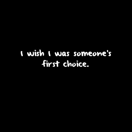 I'm none of my friend's first choice. They all have friends they're way closer to. It's not as if I'm their first choice. The same with my family and everyone else. I don't know anyone who'd actually say I'd be their absolute first choice. But  whatever. I'm not worth it, anyway.