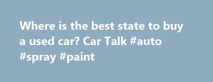 Where is the best state to buy a used car? Car Talk #auto #spray #paint http://autos.remmont.com/where-is-the-best-state-to-buy-a-used-car-car-talk-auto-spray-paint/  #buy a used car # Comments February 2010 edited February 2010 Hot dry state. The cold states almost all use salt, even if they're not very wet. (Though the wetter... Read more >The post Where is the best state to buy a used car? Car Talk #auto #spray #paint appeared first on Auto.