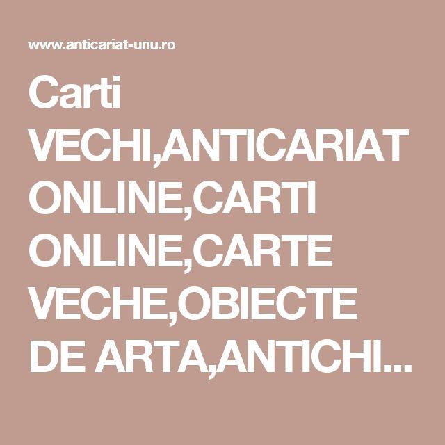 Carti VECHI,ANTICARIAT ONLINE,CARTI ONLINE,CARTE VECHE,OBIECTE DE ARTA,ANTICHITATI,ZIARE VECHI,PUBLICATII VECHI