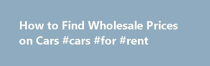 How to Find Wholesale Prices on Cars #cars #for #rent http://usa.remmont.com/how-to-find-wholesale-prices-on-cars-cars-for-rent/  #used vehicle prices # How to Find Wholesale Prices on Cars Invoice Price The dealership pays the invoice price of a new vehicle to the manufacturer. It may receive additional money under specific programs that reduces its actual cost. On the other side, a dealer may be paying interest on money it borrowed to pay the invoice cost. That interest accrues until the…