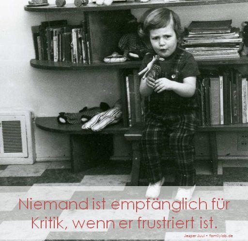 Niemand ist empfänglich für Kritik, wenn er frustriert ist. Jesper Juul • familylab.de