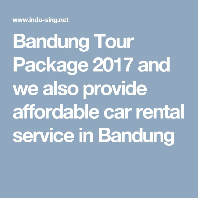 Bandung Tour Package 2017 and we also provide affordable car rental service in Bandung