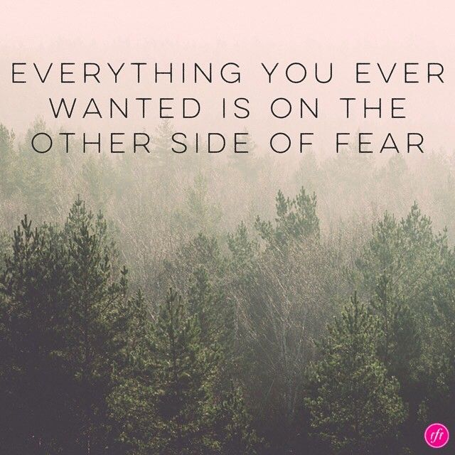Everything you ever wanted is on the other side of fear!