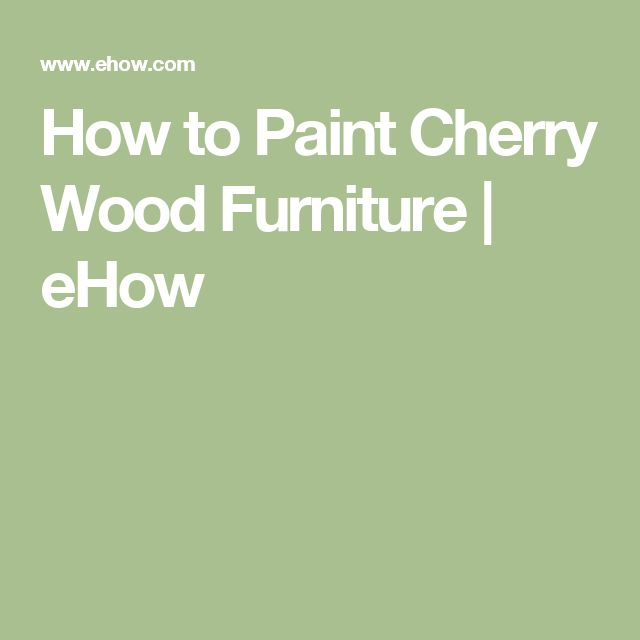 How to Paint Cherry Wood Furniture | eHow