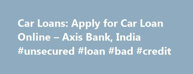 Car Loans: Apply for Car Loan Online – Axis Bank, India #unsecured #loan #bad #credit http://loan-credit.remmont.com/car-loans-apply-for-car-loan-online-axis-bank-india-unsecured-loan-bad-credit/  #car loans # Get your Car Loan Axis Bank offers uniquely tailored Car Loan products that take the pain and hassle out of buying a car. Flexible, transparent, quick, and cost-effective, our Car Loans put the joy back into owning a car. At Axis Bank, we realize that owning a car has increasingly…
