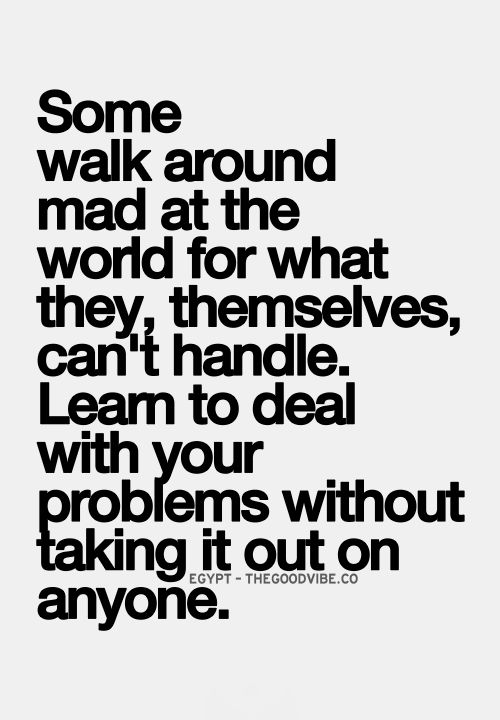 Some walk around mad at the world for what they, themselves, can't handle. Learn to deal with your problems without taking it out on anyone.