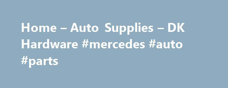 Home – Auto Supplies – DK Hardware #mercedes #auto #parts http://auto.remmont.com/home-auto-supplies-dk-hardware-mercedes-auto-parts/  #auto supplies # Cleaners DK Hardware store is a supplier of the glazing, industrial, construction, architectural and automotive hardware. We suggest automotive parts, construction hardware, glass door components and much more at wholesale prices. DKHardware.com offers high quality architectural aluminum building products for engineers, architects and other…