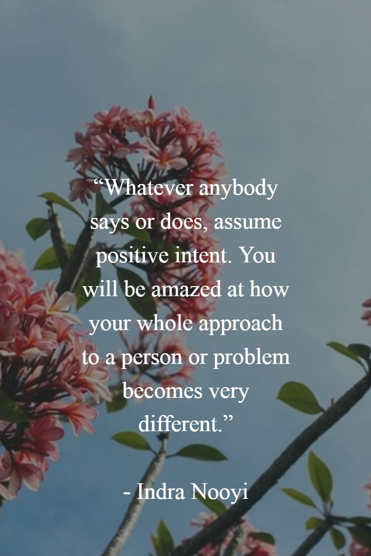 """Whatever anybody says or does, assume positive intent. You will be amazed at how your whole approach to a person or problem becomes very different.""   - Indra Nooyi"
