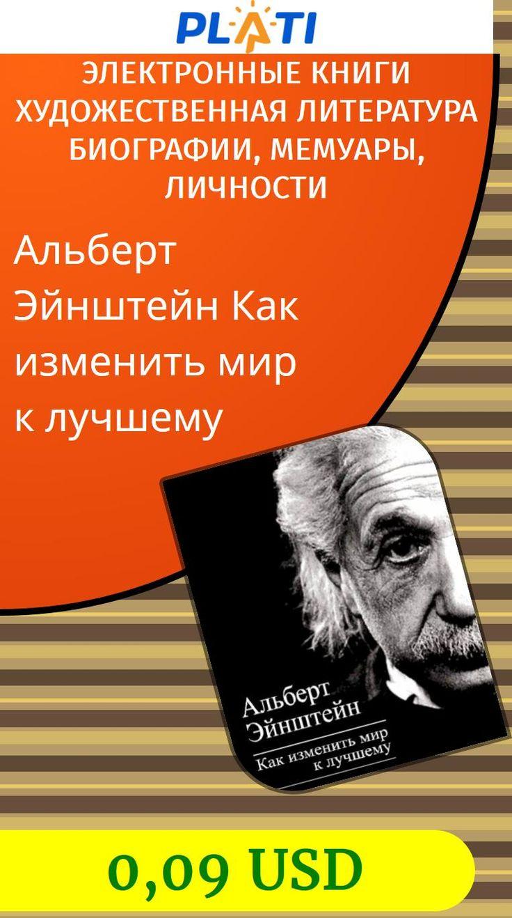 Альберт Эйнштейн  Как изменить мир к лучшему Электронные книги Художественная литература Биографии, мемуары, личности