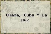 http://tecnoautos.com/wp-content/uploads/imagenes/tendencias/thumbs/obama-cuba-y-la-paz.jpg paz. Obama, Cuba y la paz, Enlaces, Imágenes, Videos y Tweets - http://tecnoautos.com/actualidad/paz-obama-cuba-y-la-paz/