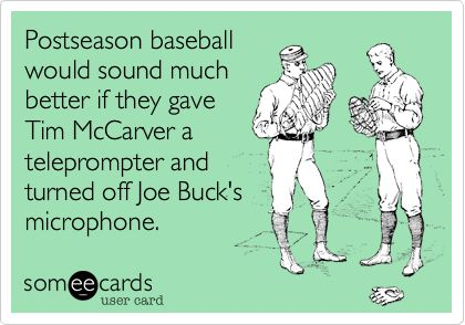 Postseason baseball would sound much better if they gave Tim McCarver a teleprompter and turned off Joe Buck's microphone. #sfgiants