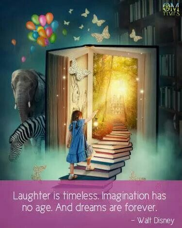 Laughter is timeless. Imagination has no age. And dreams are forever.  ~Walt  Disney