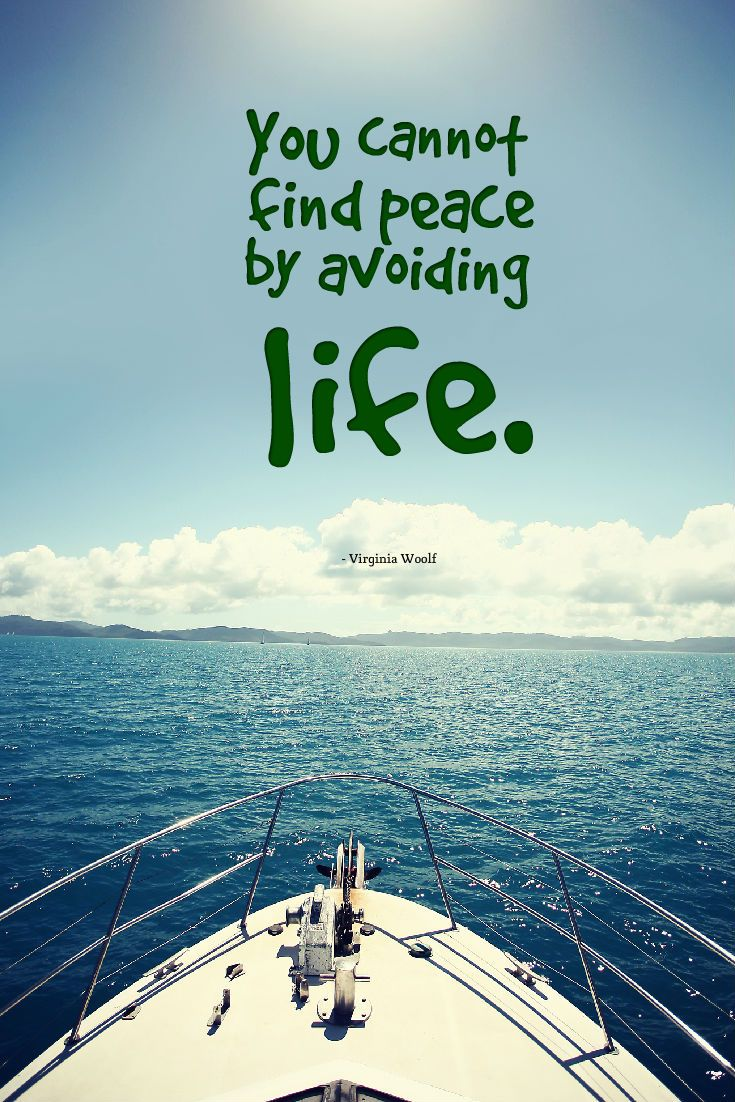 You cannot find peace by avoiding life. - Virginia Woolf