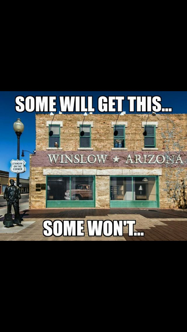 STANDIN ON THE CORNER OF WINSLOW ARIZONA, SUCH A FINE SITE TO SEE! THERES A GIRL, MY LORD, IN A FLAT BED FORD, SLOWIN DOWN TO TAKE A LOOK AT ME! Sorry, I got too excited about this. I was there!