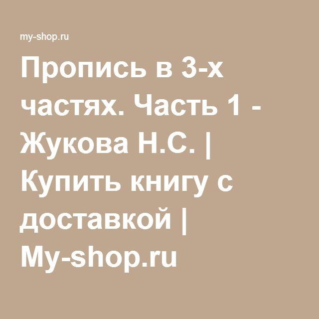 Пропись в 3-х частях. Часть 1 - Жукова Н.С. | Купить книгу с доставкой | My-shop.ru