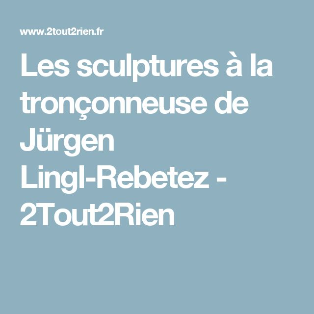 Les sculptures à la tronçonneuse de Jürgen Lingl-Rebetez - 2Tout2Rien