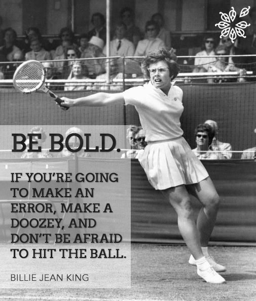 """""""Be bold. If you're going to make an error, make a doozey, and don't be afraid to hit the ball."""" - Billie Jean King"""