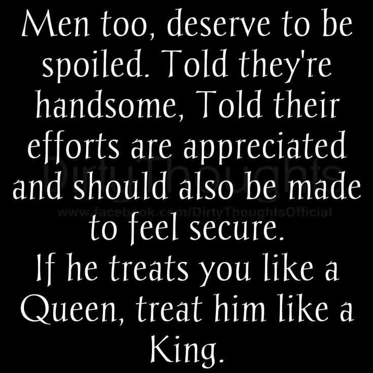 If he treats you like a queen, treat him like a king.