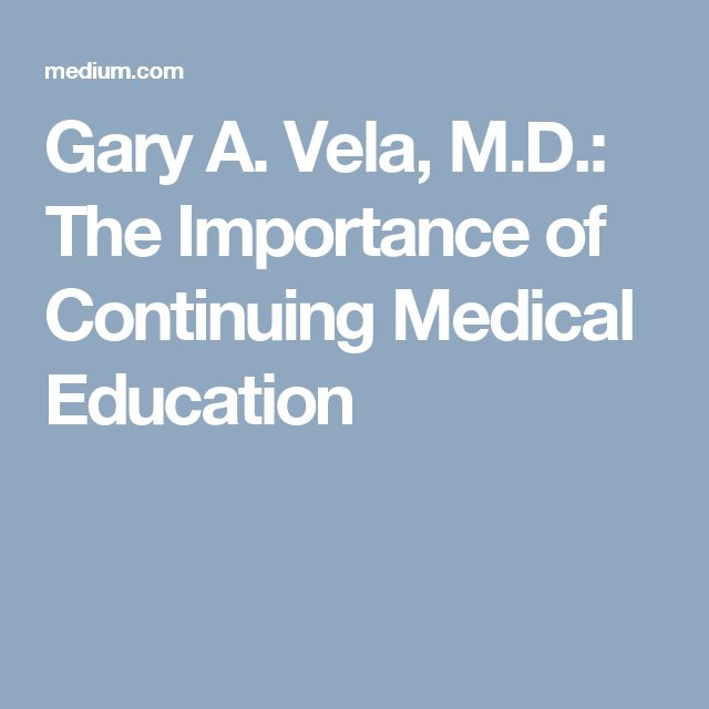 Gary A. Vela, M.D.: The Importance of Continuing Medical Education