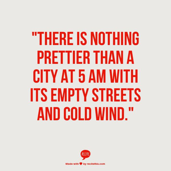 """""""THERE IS NOTHING PRETTIER THAN A CITY AT 5 AM WITH ITS EMPTY STREETS AND COLD WIND."""""""