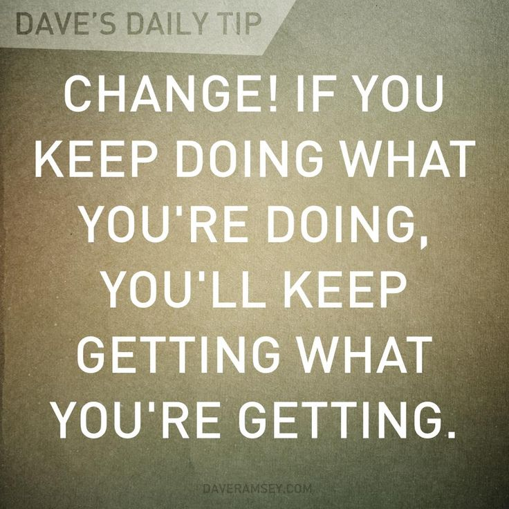 Change! If you keep doing what you're doing, you'll keep getting what you're getting. Post: We are weird, but want to be weirder (Dave Ramsey & our total money makeover) houseofhepworths.com