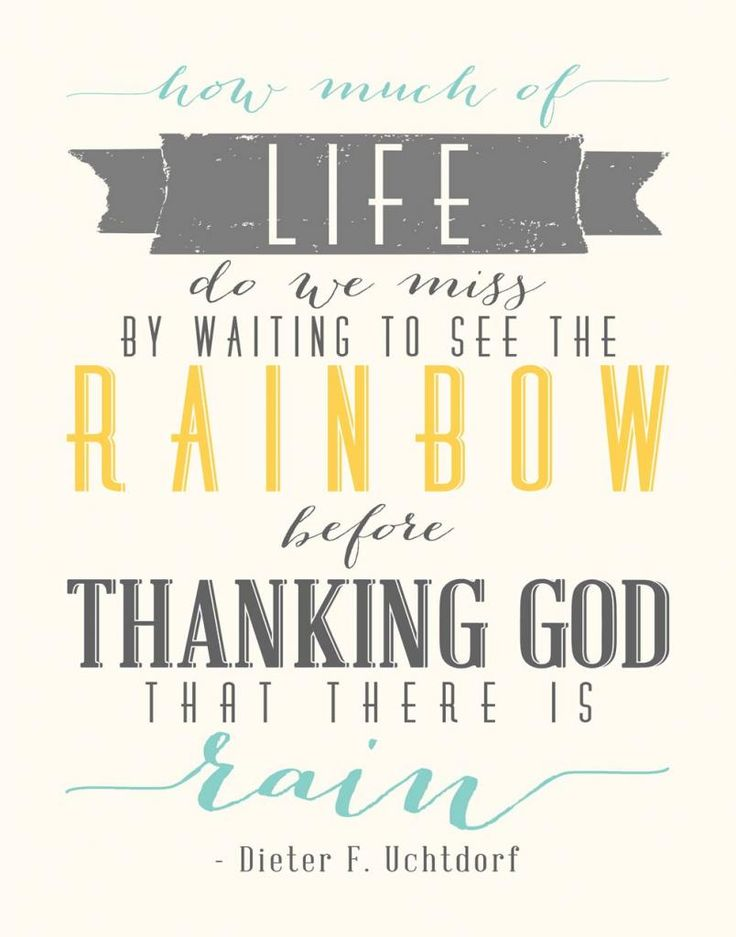 How much of life do we miss by waiting to see the rainbow before thanking God that there is rain? - Dieter F. Uchtdorf, April 2014 General Conference- Free 11x14 printable | It's the Millers