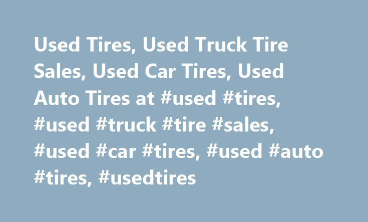 Used Tires, Used Truck Tire Sales, Used Car Tires, Used Auto Tires at #used #tires, #used #truck #tire #sales, #used #car #tires, #used #auto #tires, #usedtires http://illinois.nef2.com/used-tires-used-truck-tire-sales-used-car-tires-used-auto-tires-at-used-tires-used-truck-tire-sales-used-car-tires-used-auto-tires-usedtires/  # Used Tires – Used Truck Tire Sales – Used Car Tires – Used Auto Tires – Usedtires This informative and free website not only helps you to pinpoint exactly what you…