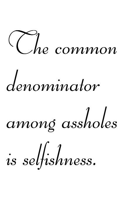 The common denominator among assholes is SELFISHNESS!