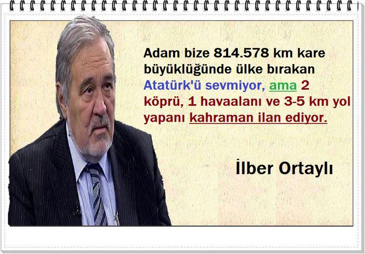Adam bize 814.578 km kare büyüklüğünde ülke bırakan Atatürk'ü sevmiyor, ama 2 köprü, 1 havaalanı ve 3-5 km yol yapanı kahraman ilan ediyor. -İlber Ortaylı