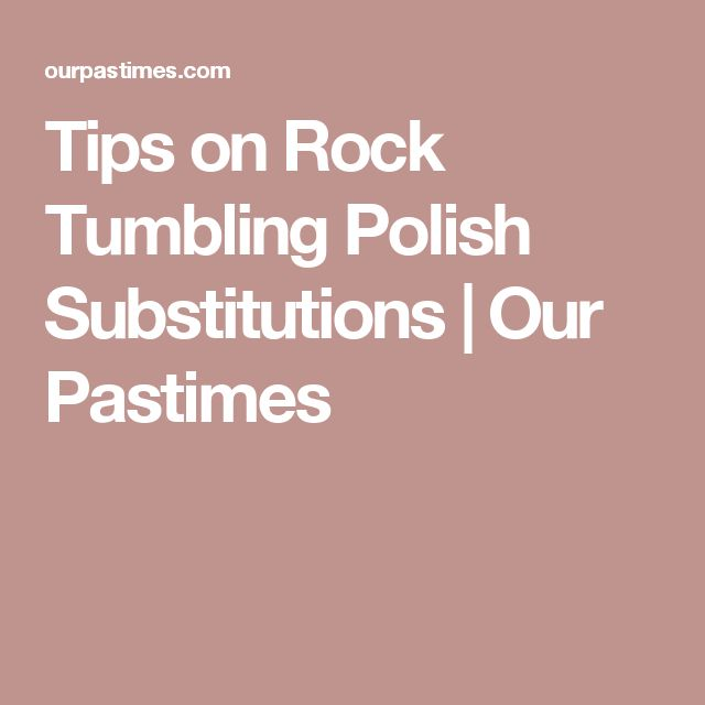 Tips on Rock Tumbling Polish Substitutions | Our Pastimes