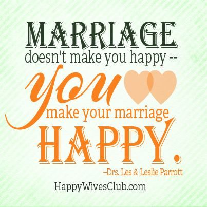 """""""Marriage doesn't make you happy--you make your marriage happy."""" 'Drs. Les & Leslie Parrott"""
