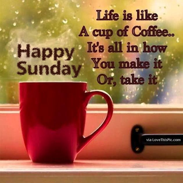 Happy Sunday Life Is Like A Cup Of Coffee Good Morning Sunday Sunday
