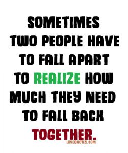 Sometimes two people have to fall apart to realize how much they need to fall back together.  - Love Quotes - https://www.lovequotes.com/fall-back-together/