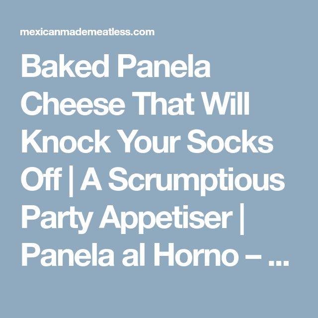 Baked Panela Cheese That Will Knock Your Socks Off | A Scrumptious Party Appetiser | Panela al Horno – Mexican Made Meatless™