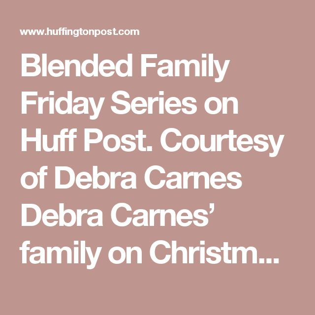 Blended Family Friday Series on Huff Post.   Courtesy of Debra Carnes Debra Carnes' family on Christmas 2015.  As part of our Blended Family Friday series, each week we spotlight a different stepfamily to learn how they've worked to bring their two families together. Our hope is that by telling their stories, we'll bring you closer to blended family bliss in your own life!