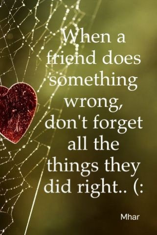 When a friend does something wrong, don´t forget all the things they did right..