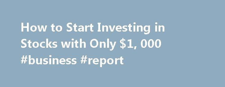How to Start Investing in Stocks with Only $1, 000 #business #report http://business.remmont.com/how-to-start-investing-in-stocks-with-only-1-000-business-report/  #investing in stocks # Start Investing With Only $1,000 So you have a $1,000 set aside, and you're ready to enter the world of stock investing. But before you jump head first into the world of stocks and bonds, there are a few things you need to consider. One of the biggest considerations for investors  read more