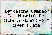 http://tecnoautos.com/wp-content/uploads/imagenes/tendencias/thumbs/barcelona-campeon-del-mundial-de-clubes-gano-30-a-river-plate.jpg Barcelona vs River. Barcelona campeón del Mundial de Clubes: ganó 3-0 a River Plate, Enlaces, Imágenes, Videos y Tweets - http://tecnoautos.com/actualidad/barcelona-vs-river-barcelona-campeon-del-mundial-de-clubes-gano-30-a-river-plate/