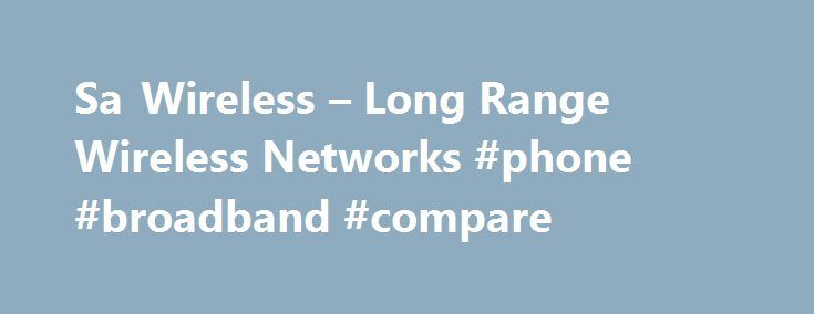 Sa Wireless – Long Range Wireless Networks #phone #broadband #compare http://broadband.nef2.com/sa-wireless-long-range-wireless-networks-phone-broadband-compare/  #wireless isp # Sa Wireless Sa Wireless was the First wireless isp to start in the South. EST 2004 Sa Wireless is a 'Wireless Technology Solutions' company providing wireless solutions to internet connectivity, fixed line telephony and other related connectivity problems encountered by both private individuals and businesses. We…