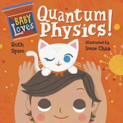 Baby Loves Quantum Physics! : Ruth Spiro : 9781580897693 Big, brainy science for the littlest listeners. Accurate enough to satisfy an expert, yet simple enough for baby, this clever board book engages readers in a game of hide-and-seek with Schrodinger's famous feline. Can cat be awake and asleep at the same time? Beautiful, visually stimulating illustrations complement age-appropriate language to encourage baby's sense of wonder. Parents and caregivers may learn a thing or two, as well!
