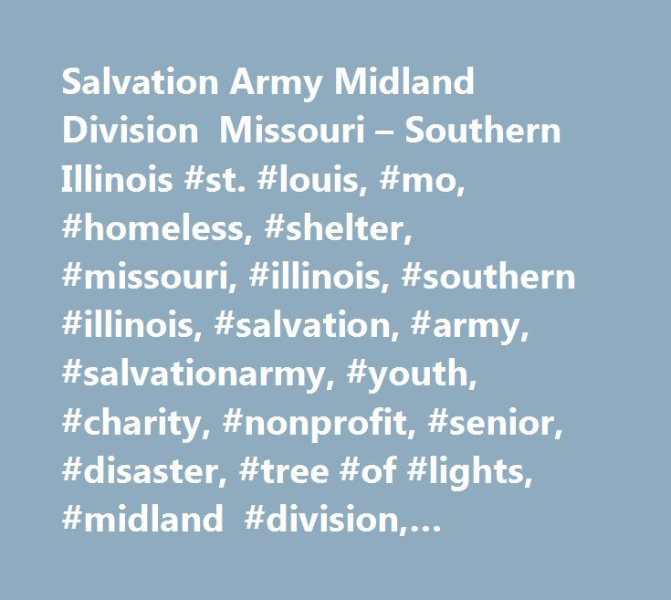 Salvation Army Midland Division Missouri – Southern Illinois #st. #louis, #mo, #homeless, #shelter, #missouri, #illinois, #southern #illinois, #salvation, #army, #salvationarmy, #youth, #charity, #nonprofit, #senior, #disaster, #tree #of #lights, #midland #division, #donations, #headquarters, #emergency, #disaster…