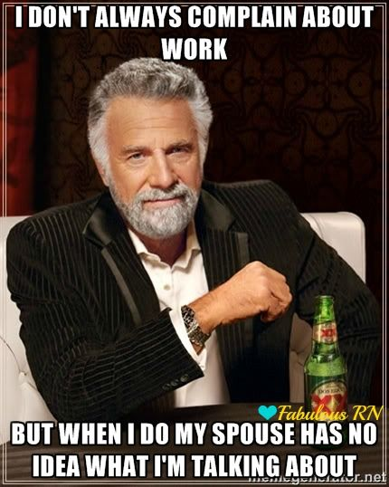 I don't always complain about work but when I do my spouse has no idea what I'm talking about. Nurse humor. Nursing humor. Nurses funny. Registered Nurses. RN. Nursing meme. Fabulous RN