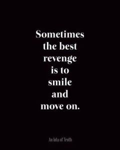 Sometimes the best revenge is to smile and move on.....because the other person thinks that their going to hurt you and if you smile and move on, well it's not what they expected